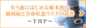 失う前にはじめる根本的な歯周病と全身疾患リスクの改善 ~THP~