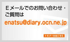 Eメールでのお問い合わせ・ご質問はenatsu@diary.ocn.ne.jp